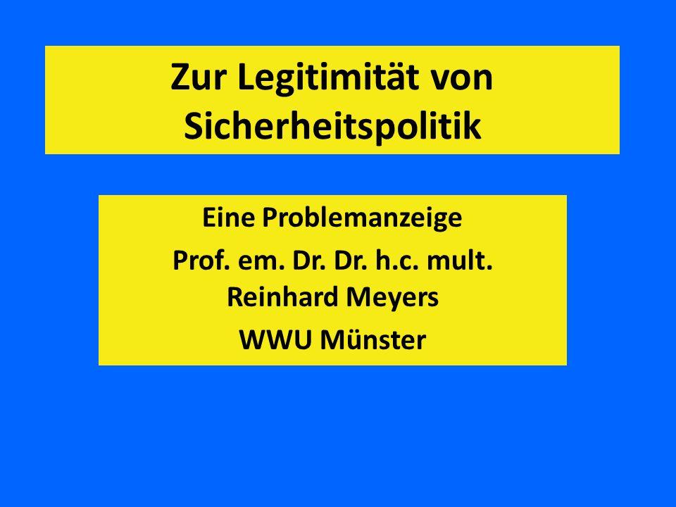 Zur Legitimität von Sicherheitspolitik Eine Problemanzeige Prof. em. Dr. Dr. h.c. mult. Reinhard Meyers WWU Münster