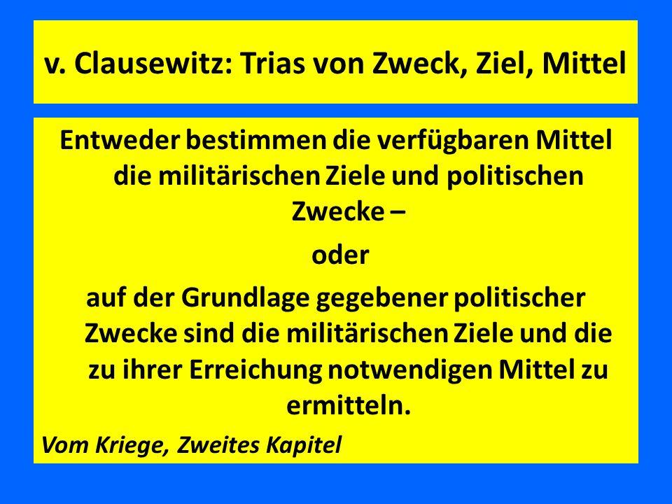 v. Clausewitz: Trias von Zweck, Ziel, Mittel Entweder bestimmen die verfügbaren Mittel die militärischen Ziele und politischen Zwecke – oder auf der G
