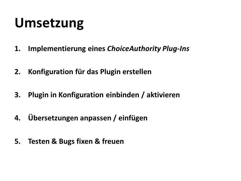 Umsetzung 1.Implementierung eines ChoiceAuthority Plug-Ins 2.Konfiguration für das Plugin erstellen 3.Plugin in Konfiguration einbinden / aktivieren 4