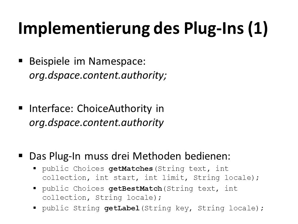 Implementierung des Plug-Ins (1)  Beispiele im Namespace: org.dspace.content.authority;  Interface: ChoiceAuthority in org.dspace.content.authority  Das Plug-In muss drei Methoden bedienen:  public Choices getMatches(String text, int collection, int start, int limit, String locale);  public Choices getBestMatch(String text, int collection, String locale);  public String getLabel(String key, String locale);