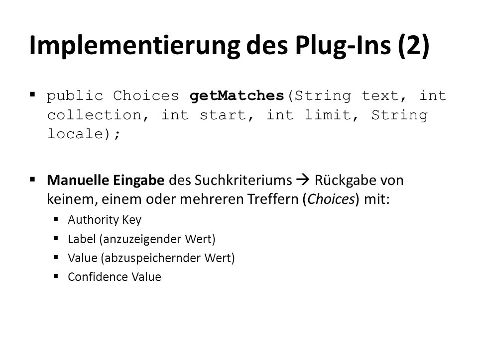 Implementierung des Plug-Ins (2)  public Choices getMatches(String text, int collection, int start, int limit, String locale);  Manuelle Eingabe des Suchkriteriums  Rückgabe von keinem, einem oder mehreren Treffern (Choices) mit:  Authority Key  Label (anzuzeigender Wert)  Value (abzuspeichernder Wert)  Confidence Value