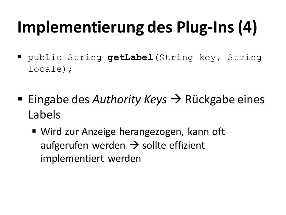 Implementierung des Plug-Ins (4)  public String getLabel(String key, String locale);  Eingabe des Authority Keys  Rückgabe eines Labels  Wird zur