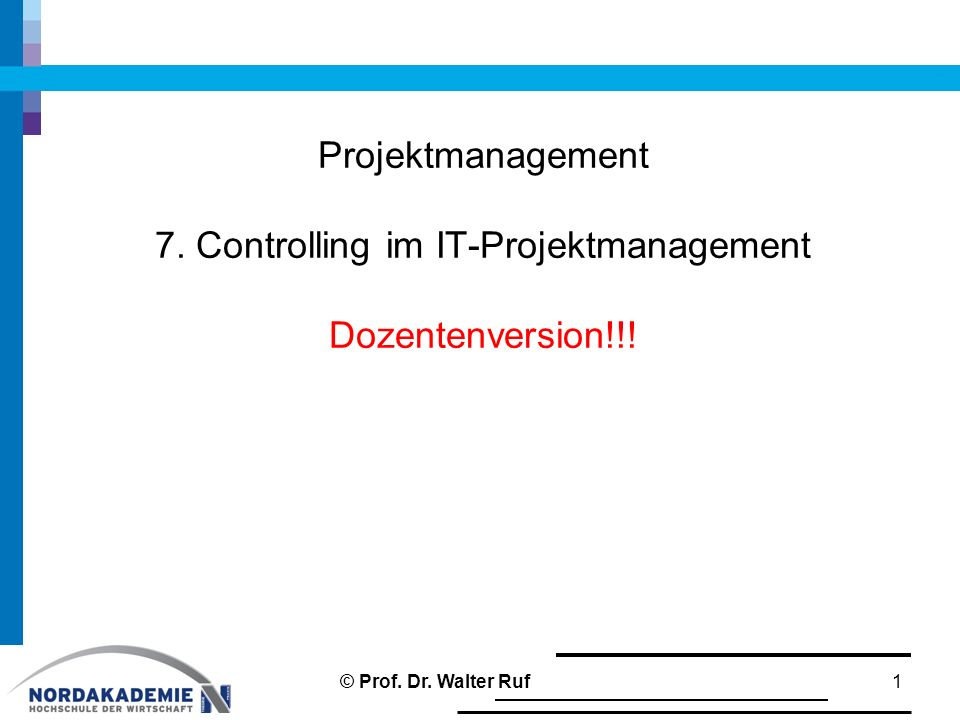 Projektmanagement 7. Controlling im IT-Projektmanagement Dozentenversion!!! 1 © Prof. Dr. Walter Ruf