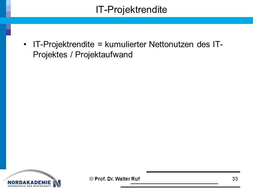 IT-Projektrendite = kumulierter Nettonutzen des IT- Projektes / Projektaufwand IT-Projektrendite 33© Prof. Dr. Walter Ruf