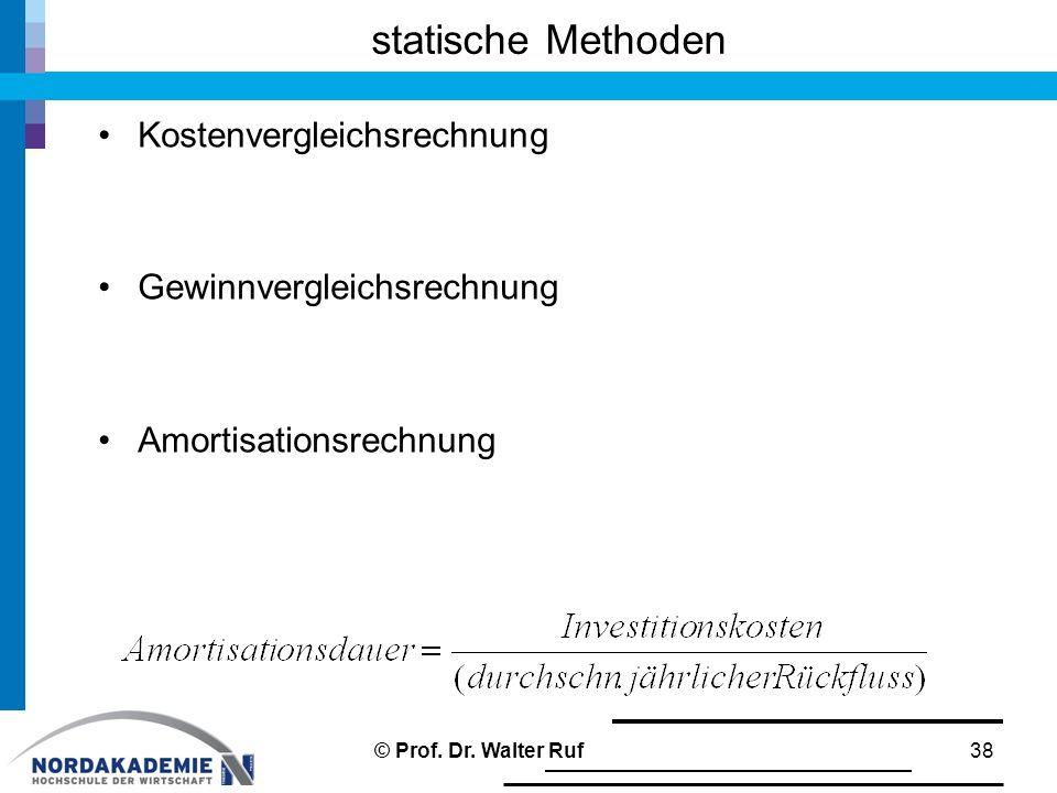 Kostenvergleichsrechnung Gewinnvergleichsrechnung Amortisationsrechnung statische Methoden 38© Prof. Dr. Walter Ruf