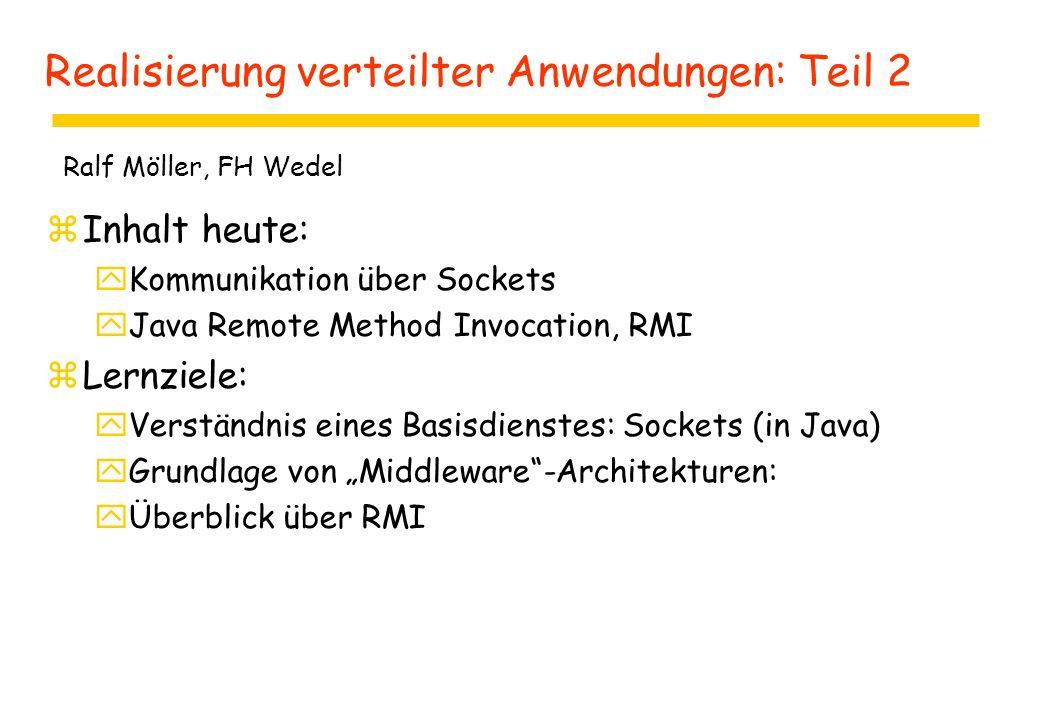 """Realisierung verteilter Anwendungen: Teil 2 zInhalt heute: yKommunikation über Sockets yJava Remote Method Invocation, RMI zLernziele: yVerständnis eines Basisdienstes: Sockets (in Java) yGrundlage von """"Middleware -Architekturen: yÜberblick über RMI Ralf Möller, FH Wedel"""
