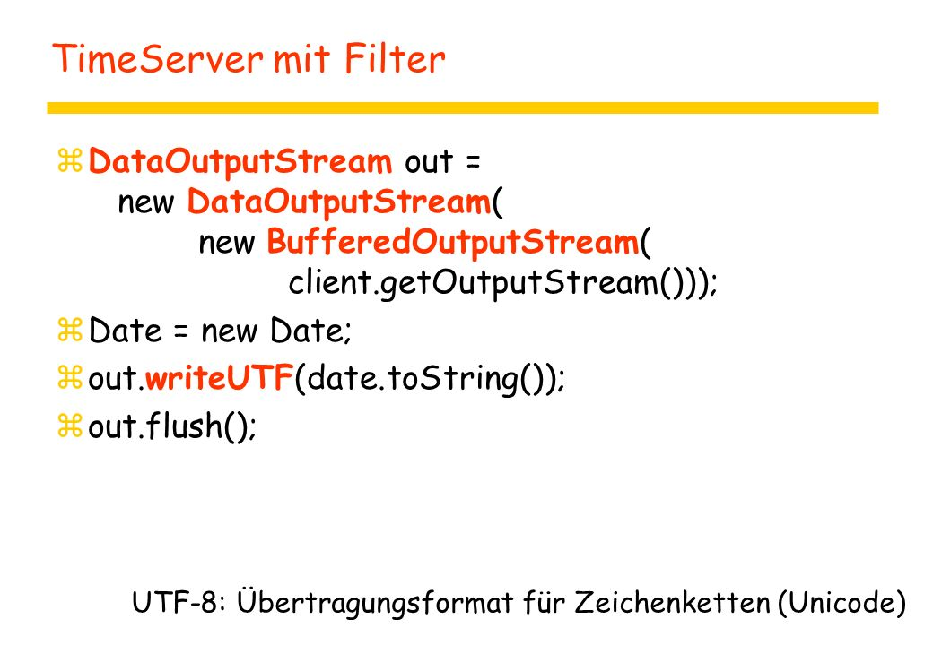 TimeServer mit Filter zDataOutputStream out = new DataOutputStream( new BufferedOutputStream( client.getOutputStream())); zDate = new Date; zout.write