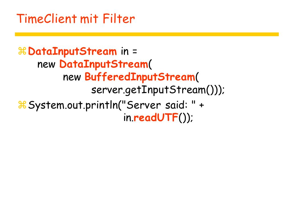 TimeClient mit Filter zDataInputStream in = new DataInputStream( new BufferedInputStream( server.getInputStream())); zSystem.out.println( Server said: + in.readUTF());