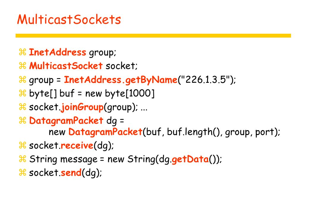 MulticastSockets zInetAddress group; zMulticastSocket socket; zgroup = InetAddress.getByName( 226.1.3.5 ); zbyte[] buf = new byte[1000] zsocket.joinGroup(group);...