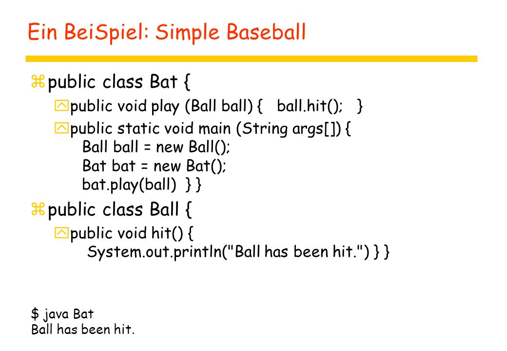 Ein BeiSpiel: Simple Baseball zpublic class Bat { ypublic void play (Ball ball) { ball.hit(); } ypublic static void main (String args[]) { Ball ball = new Ball(); Bat bat = new Bat(); bat.play(ball) } } zpublic class Ball { ypublic void hit() { System.out.println( Ball has been hit. ) } } $ java Bat Ball has been hit.