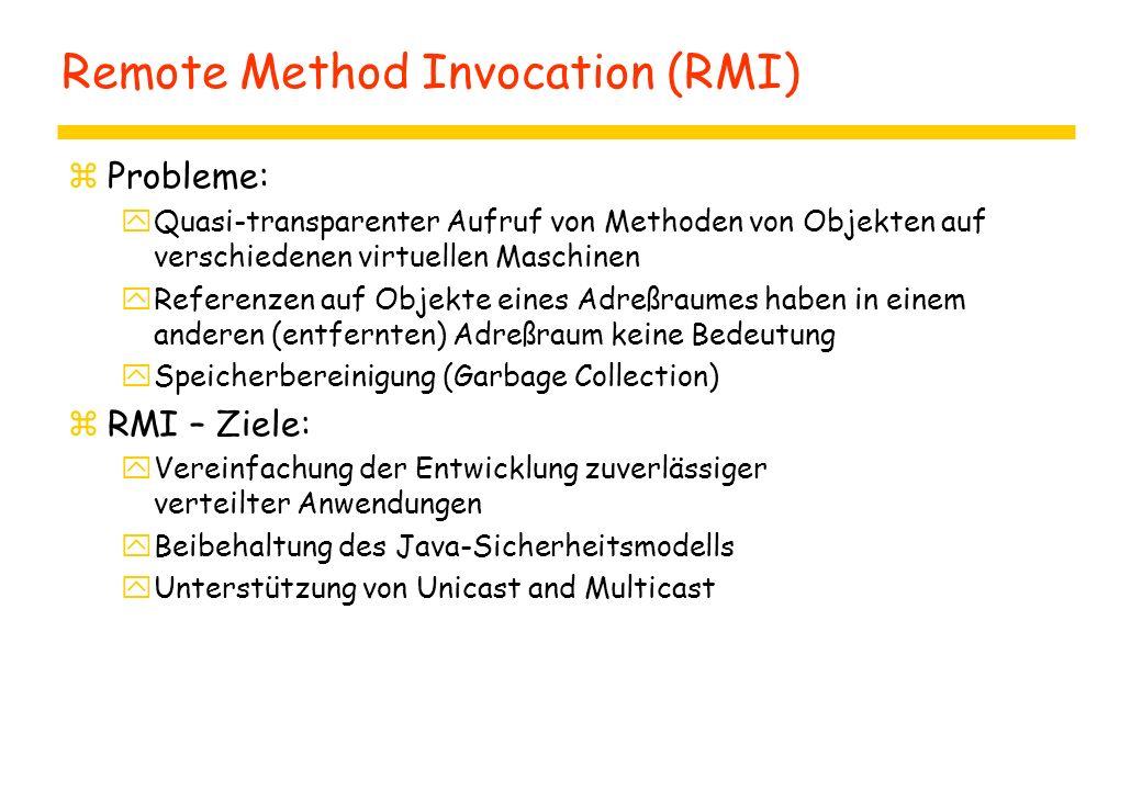 Remote Method Invocation (RMI) zProbleme: yQuasi-transparenter Aufruf von Methoden von Objekten auf verschiedenen virtuellen Maschinen yReferenzen auf Objekte eines Adreßraumes haben in einem anderen (entfernten) Adreßraum keine Bedeutung ySpeicherbereinigung (Garbage Collection) zRMI – Ziele: yVereinfachung der Entwicklung zuverlässiger verteilter Anwendungen yBeibehaltung des Java-Sicherheitsmodells yUnterstützung von Unicast and Multicast