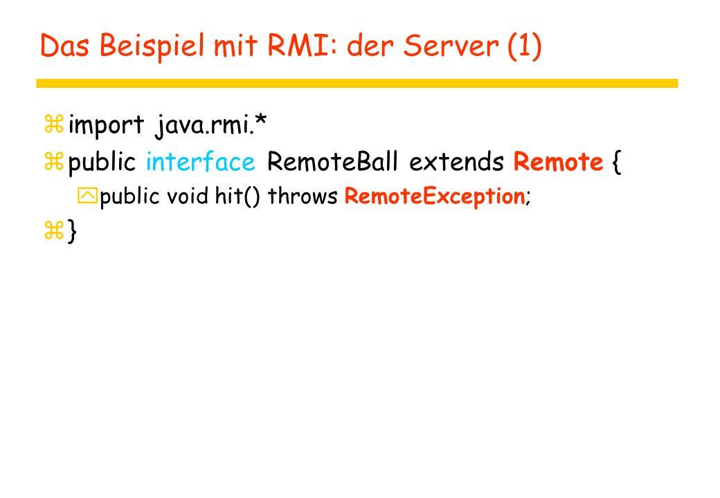 Das Beispiel mit RMI: der Server (1) zimport java.rmi.* zpublic interface RemoteBall extends Remote { ypublic void hit() throws RemoteException; z}