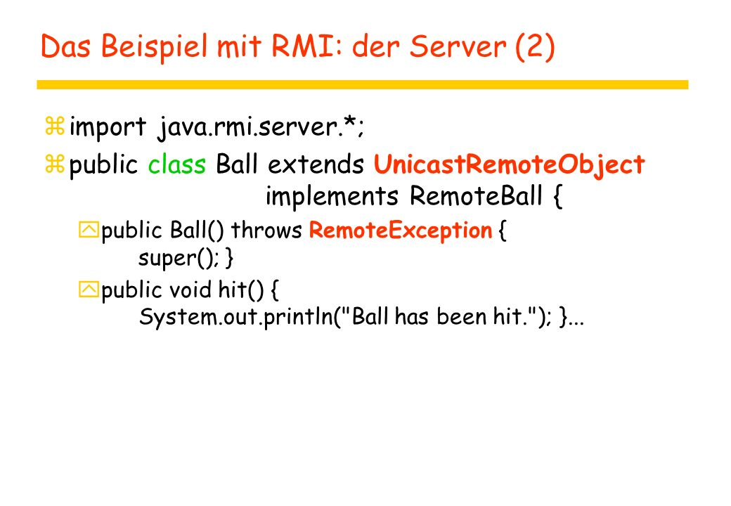 Das Beispiel mit RMI: der Server (2) zimport java.rmi.server.*; zpublic class Ball extends UnicastRemoteObject implements RemoteBall { ypublic Ball() throws RemoteException { super(); } ypublic void hit() { System.out.println( Ball has been hit. ); }...
