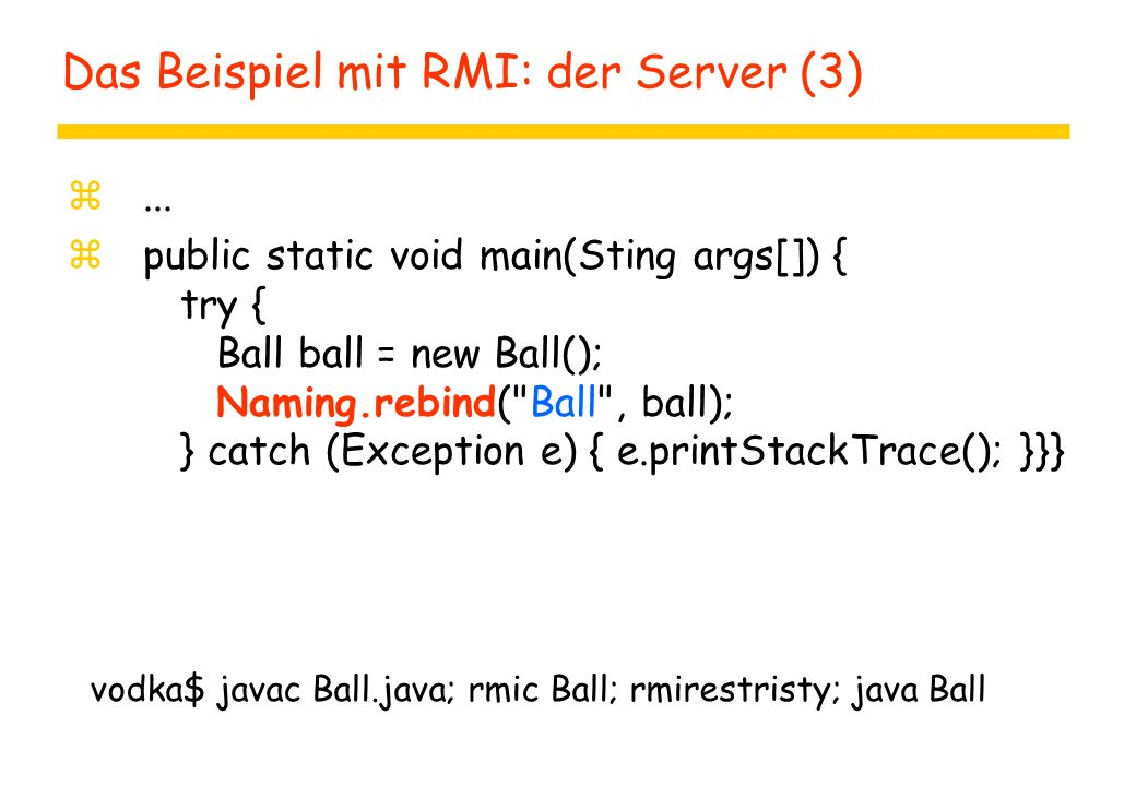 Das Beispiel mit RMI: der Server (3) z... z public static void main(Sting args[]) { try { Ball ball = new Ball(); Naming.rebind(