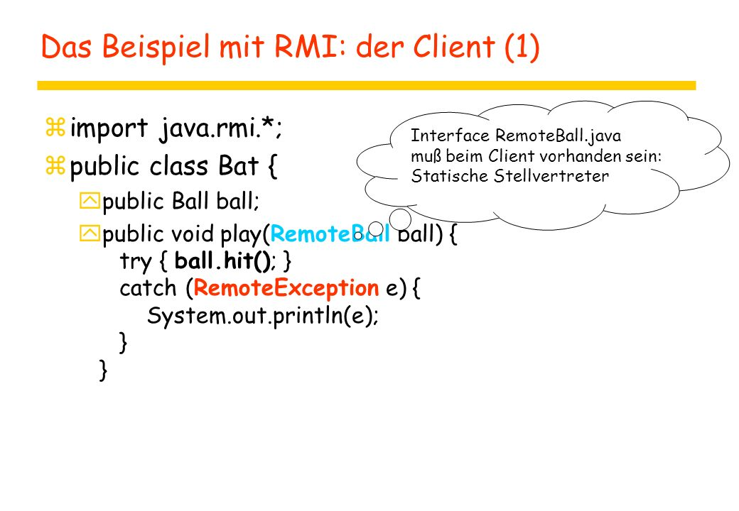 Das Beispiel mit RMI: der Client (1) zimport java.rmi.*; zpublic class Bat { ypublic Ball ball; ypublic void play(RemoteBall ball) { try { ball.hit();