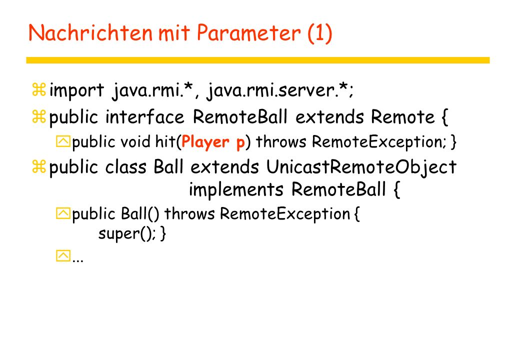 Nachrichten mit Parameter (1) zimport java.rmi.*, java.rmi.server.*; zpublic interface RemoteBall extends Remote { ypublic void hit(Player p) throws RemoteException; } zpublic class Ball extends UnicastRemoteObject implements RemoteBall { ypublic Ball() throws RemoteException { super(); } y...