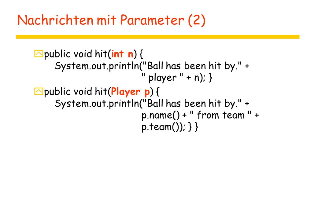 Nachrichten mit Parameter (2) ypublic void hit(int n) { System.out.println( Ball has been hit by. + player + n); } ypublic void hit(Player p) { System.out.println( Ball has been hit by. + p.name() + from team + p.team()); } }