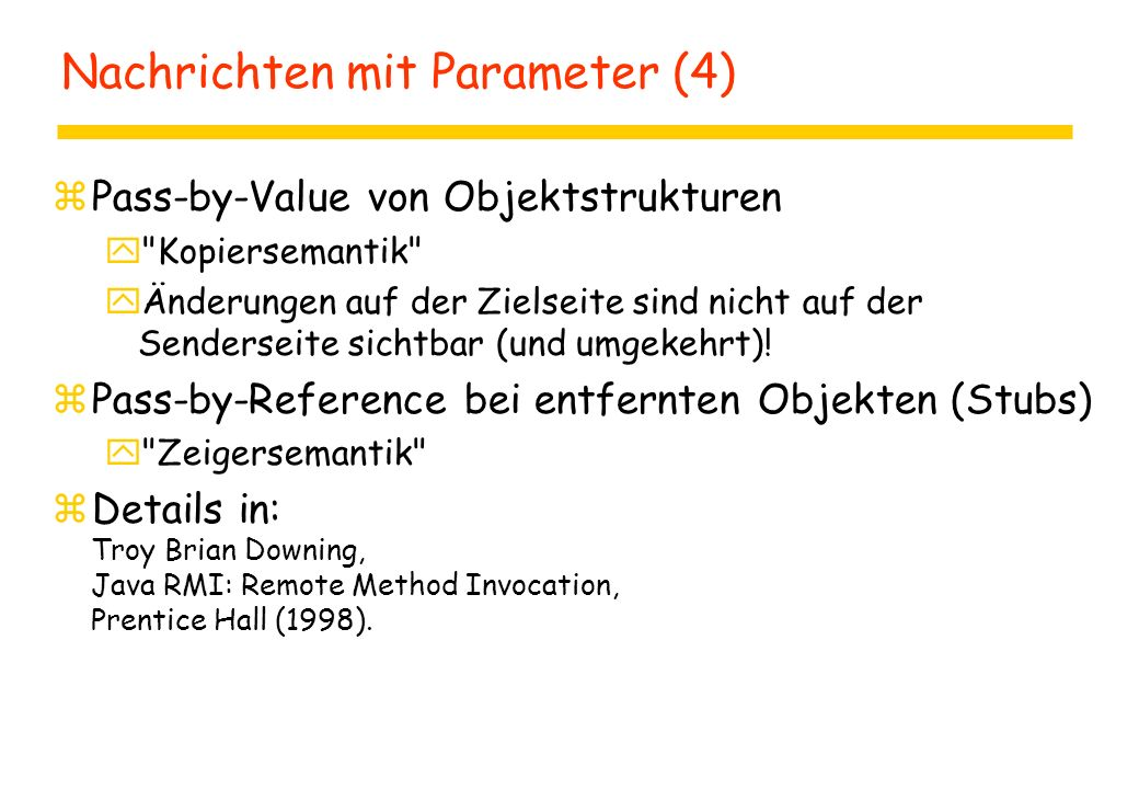 Nachrichten mit Parameter (4) zPass-by-Value von Objektstrukturen y Kopiersemantik yÄnderungen auf der Zielseite sind nicht auf der Senderseite sichtbar (und umgekehrt).