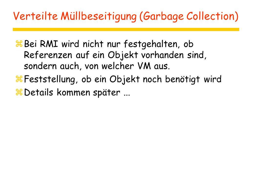 Verteilte Müllbeseitigung (Garbage Collection) zBei RMI wird nicht nur festgehalten, ob Referenzen auf ein Objekt vorhanden sind, sondern auch, von welcher VM aus.