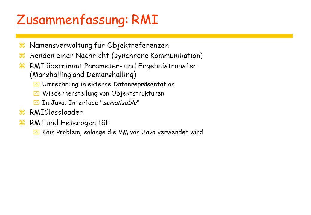 Zusammenfassung: RMI zNamensverwaltung für Objektreferenzen zSenden einer Nachricht (synchrone Kommunikation) zRMI übernimmt Parameter- und Ergebnistransfer (Marshalling and Demarshalling) yUmrechnung in externe Datenrepräsentation yWiederherstellung von Objektstrukturen yIn Java: Interface serializable zRMIClassloader zRMI und Heterogenität yKein Problem, solange die VM von Java verwendet wird