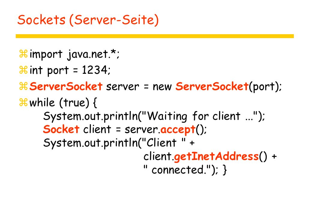 Sockets (Server-Seite) zimport java.net.*; zint port = 1234; zServerSocket server = new ServerSocket(port); zwhile (true) { System.out.println( Waiting for client... ); Socket client = server.accept(); System.out.println( Client + client.getInetAddress() + connected. ); }
