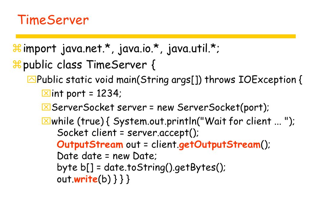 TimeClient zimport java.net.*, java.io.*; zpublic class TimeClient { yPublic static void main(String args[]) throws IOException { xint port = 1234; xSocket server = new Socket( vodka , 1234); xInputStream in = server.getInputStream(); byte b[] = new byte[100]; int num = in.read(b); String date = new String(b);...