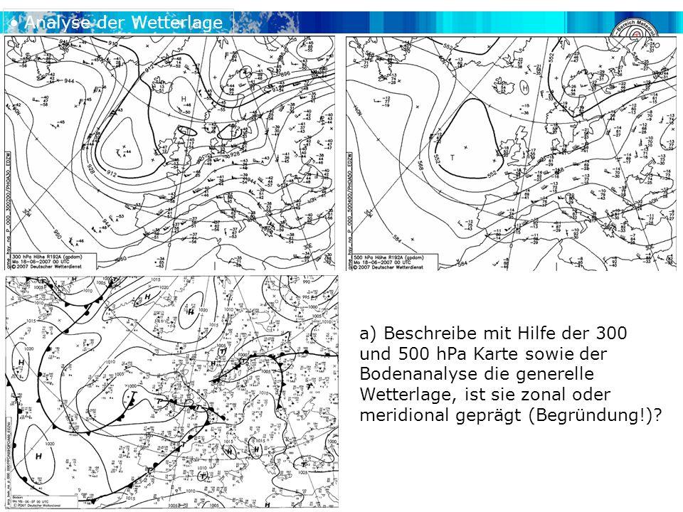 Analyse der Wetterlage a) Beschreibe mit Hilfe der 300 und 500 hPa Karte sowie der Bodenanalyse die generelle Wetterlage, ist sie zonal oder meridional geprägt (Begründung!)