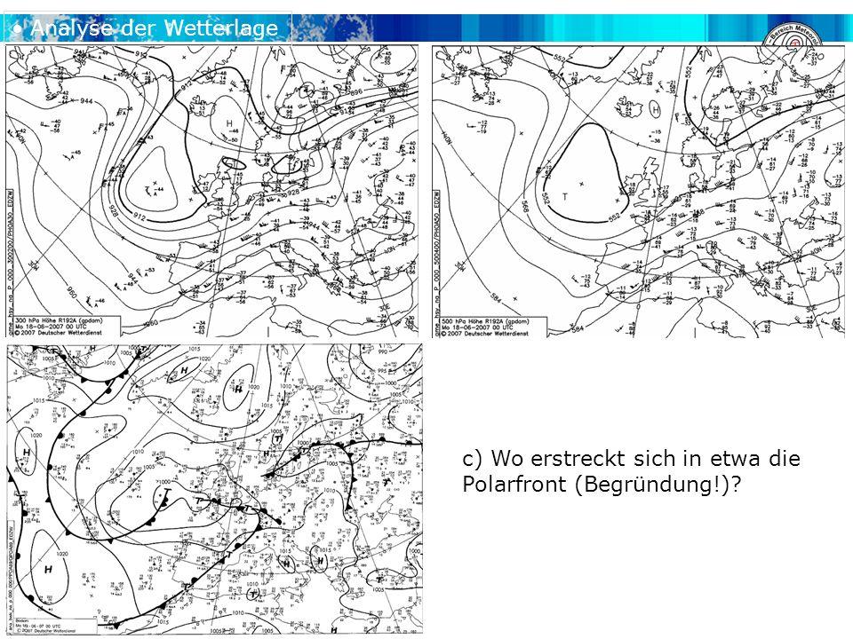 c) Wo erstreckt sich in etwa die Polarfront (Begründung!) Analyse der Wetterlage
