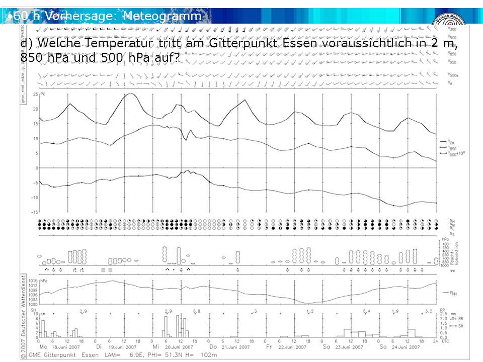 60 h Vorhersage: Meteogramm d) Welche Temperatur tritt am Gitterpunkt Essen voraussichtlich in 2 m, 850 hPa und 500 hPa auf