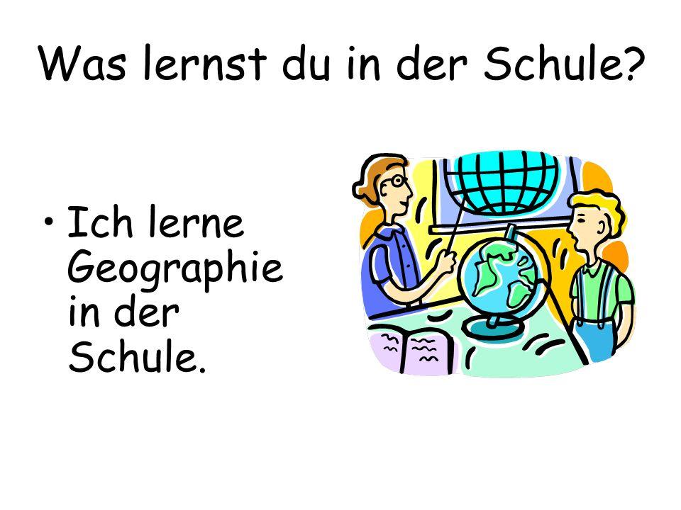 Was lernst du in der Schule? Ich lerne Geographie in der Schule.