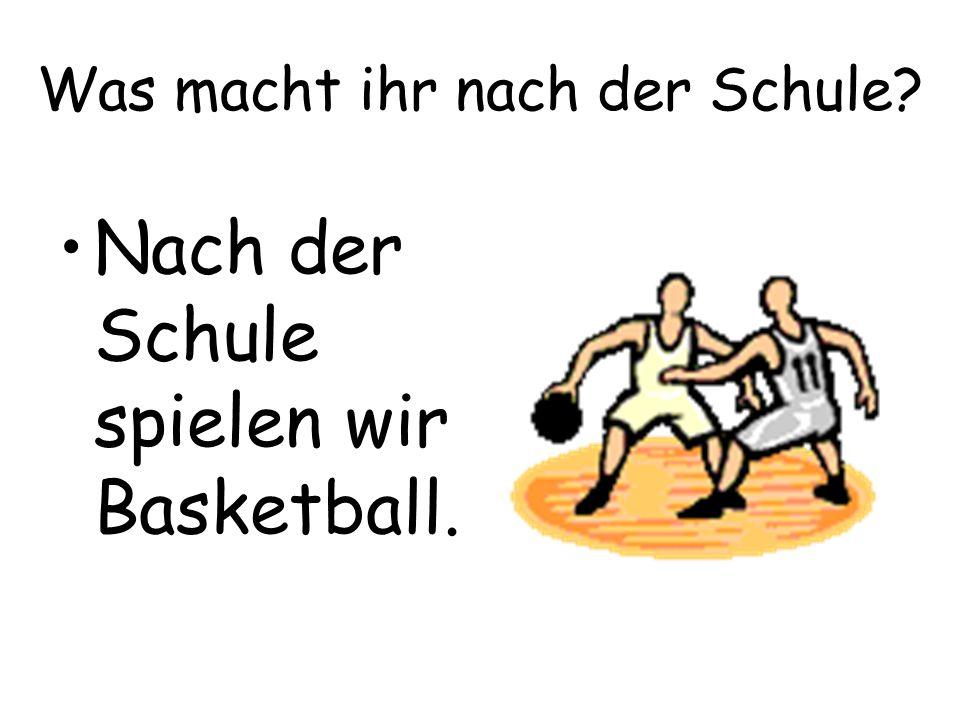 Was macht ihr nach der Schule? Nach der Schule spielen wir Basketball.