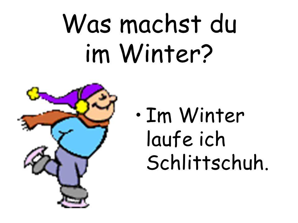 Was machst du im Winter? Im Winter laufe ich Schlittschuh.
