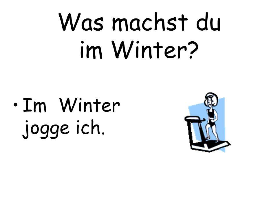 Was machst du im Winter? Im Winter jogge ich.