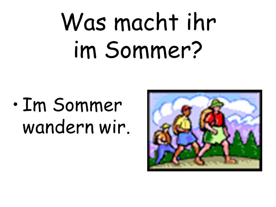 Was macht ihr im Sommer? Im Sommer wandern wir.