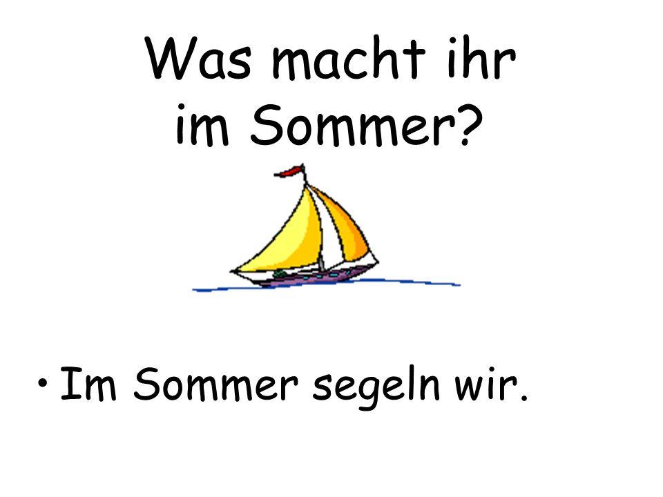 Was macht ihr im Sommer? Im Sommer segeln wir.
