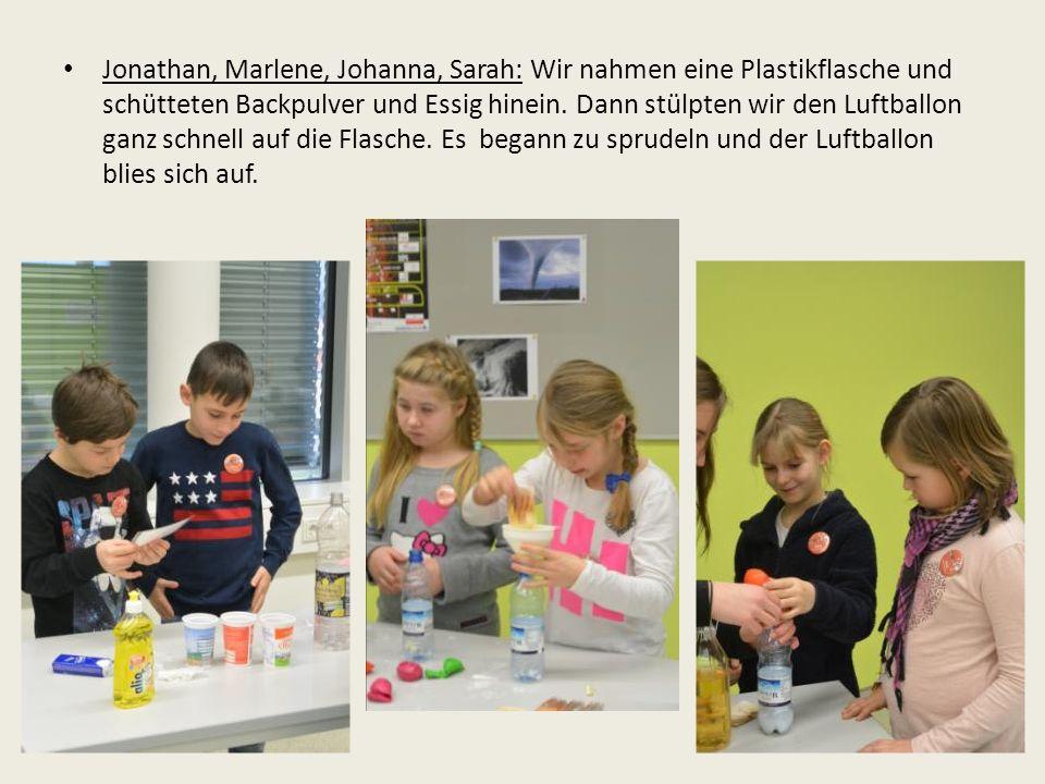 Jonathan, Marlene, Johanna, Sarah: Wir nahmen eine Plastikflasche und schütteten Backpulver und Essig hinein.