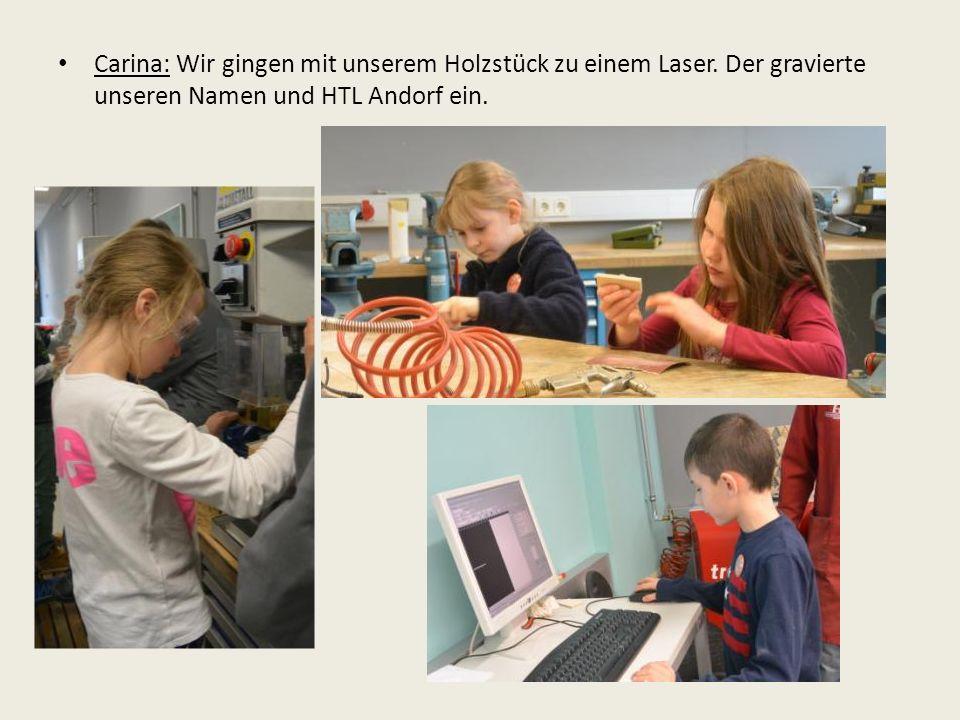 Carina: Wir gingen mit unserem Holzstück zu einem Laser.