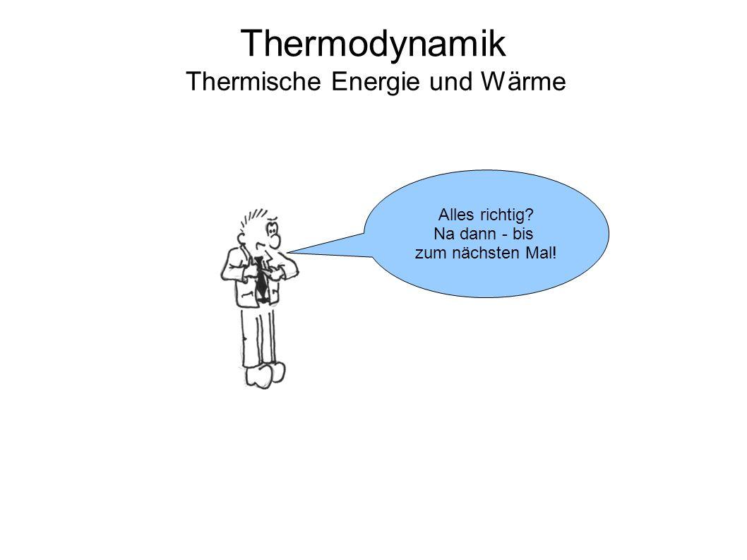 Thermodynamik Thermische Energie und Wärme Alles richtig? Na dann - bis zum nächsten Mal!