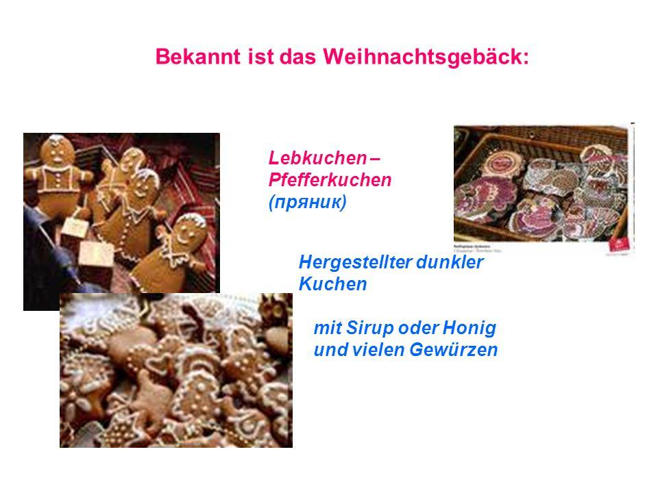 Bekannt ist das Weihnachtsgebäck: Lebkuchen – Pfefferkuchen (пряник) Hergestellter dunkler Kuchen mit Sirup oder Honig und vielen Gewürzen