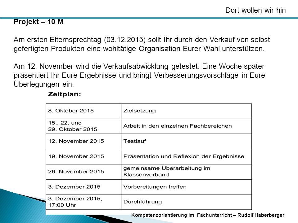 Dort wollen wir hin Kompetenzorientierung im Fachunterricht – Rudolf Haberberger Projekt – 10 M Am ersten Elternsprechtag (03.12.2015) sollt Ihr durch den Verkauf von selbst gefertigten Produkten eine wohltätige Organisation Eurer Wahl unterstützen.