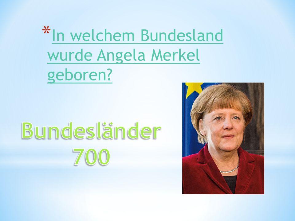 * In welchem Bundesland wurde Angela Merkel geboren? In welchem Bundesland wurde Angela Merkel geboren?