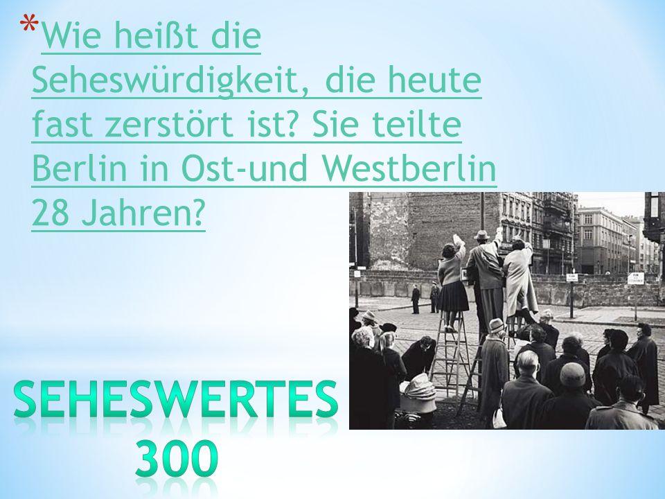 * Wie heißt die Seheswürdigkeit, die heute fast zerstört ist? Sie teilte Berlin in Ost-und Westberlin 28 Jahren? Wie heißt die Seheswürdigkeit, die he