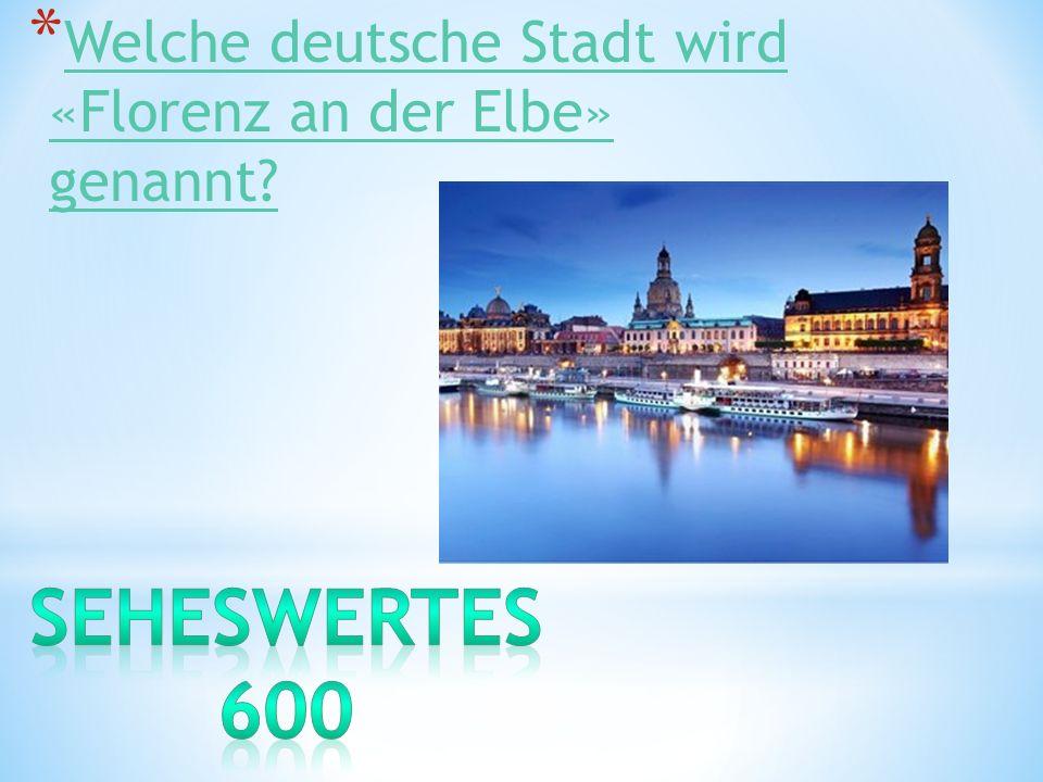 * Welche deutsche Stadt wird «Florenz an der Elbe» genannt? Welche deutsche Stadt wird «Florenz an der Elbe» genannt?