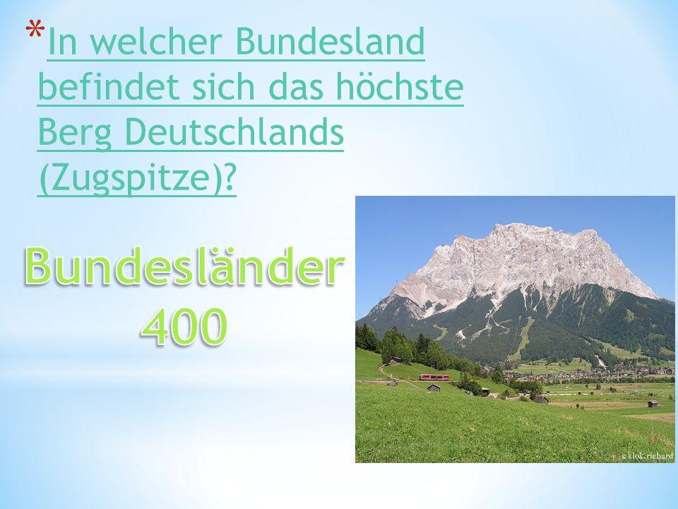 * In welcher Bundesland befindet sich das höchste Berg Deutschlands (Zugspitze).