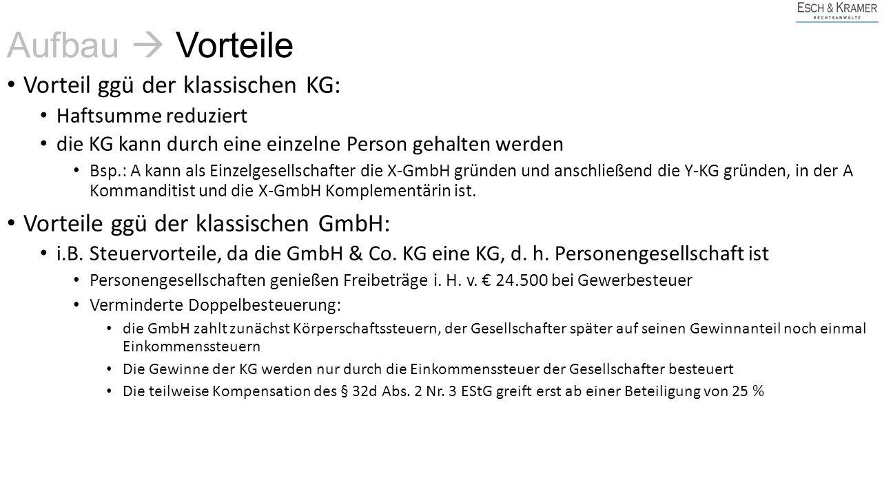 Vorteil ggü der klassischen KG: Haftsumme reduziert die KG kann durch eine einzelne Person gehalten werden Bsp.: A kann als Einzelgesellschafter die X-GmbH gründen und anschließend die Y-KG gründen, in der A Kommanditist und die X-GmbH Komplementärin ist.
