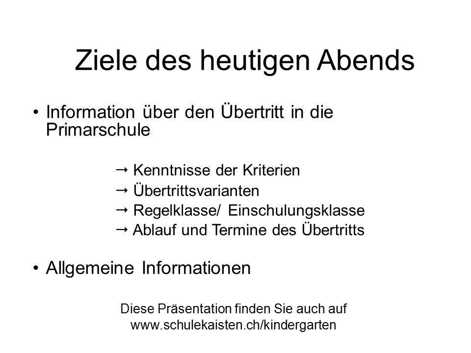 Ziele des heutigen Abends Information über den Übertritt in die Primarschule  Kenntnisse der Kriterien  Übertrittsvarianten  Regelklasse/ Einschulu