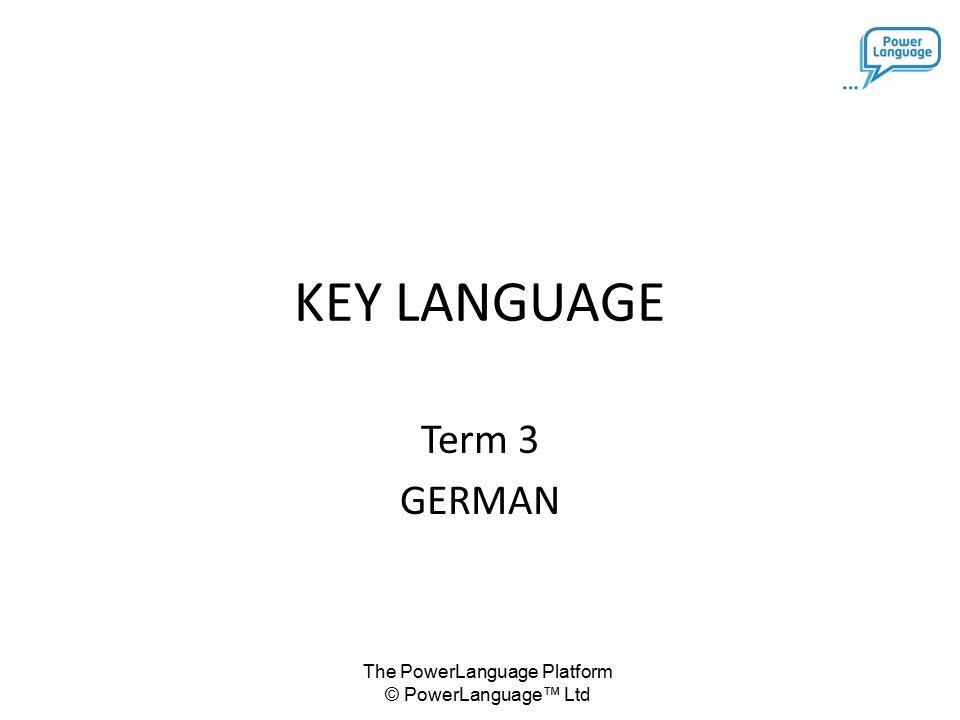 The PowerLanguage Platform © PowerLanguage™ Ltd KEY LANGUAGE Term 3 GERMAN