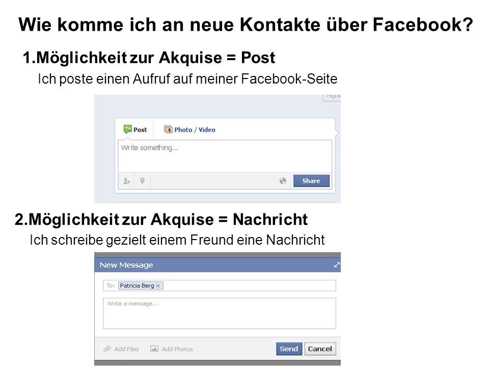 1.Möglichkeit zur Akquise = Post Ich poste einen Aufruf auf meiner Facebook-Seite Wie komme ich an neue Kontakte über Facebook.