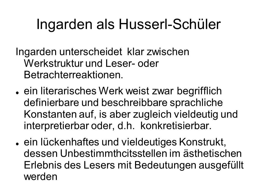 Ingarden als Husserl-Schüler Ingarden unterscheidet klar zwischen Werkstruktur und Leser- oder Betrachterreaktionen. ein literarisches Werk weist zwar