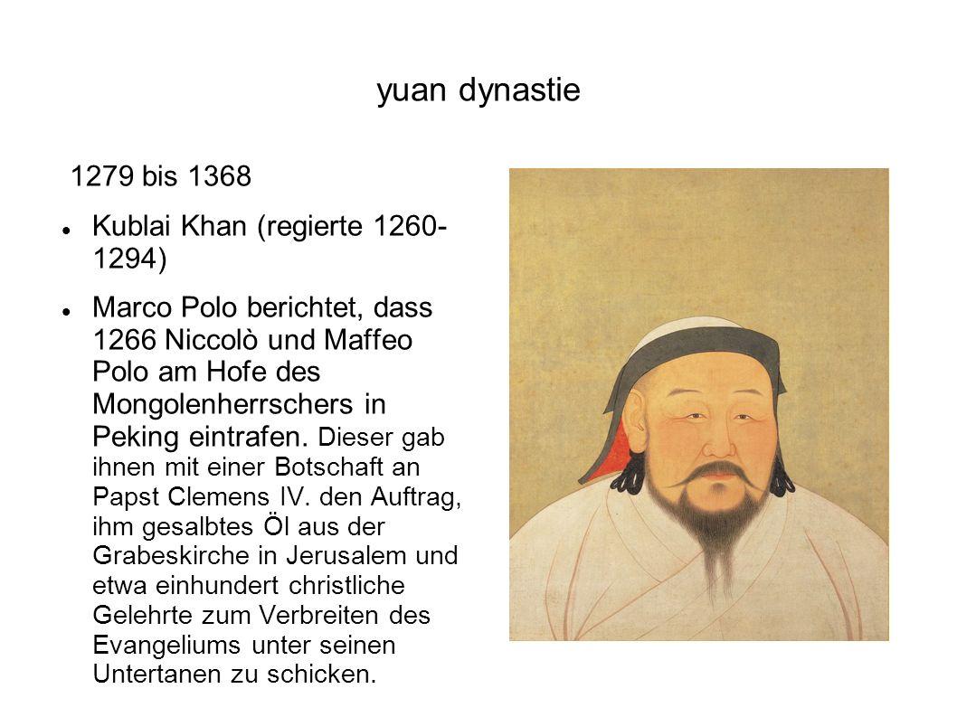 yuan dynastie 1279 bis 1368 Kublai Khan (regierte 1260- 1294) Marco Polo berichtet, dass 1266 Niccolò und Maffeo Polo am Hofe des Mongolenherrschers i